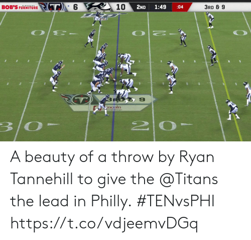 tannehill: PT6  10  3RD & 9  2ND  1:49  BOB'S FURNITORE  :04  O E-  RO  9  incoln  3/0- A beauty of a throw by Ryan Tannehill to give the @Titans the lead in Philly.  #TENvsPHI https://t.co/vdjeemvDGq