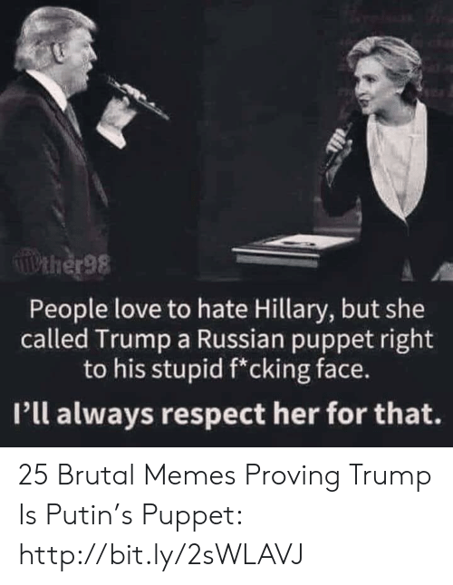 Brutal: Pther98  People love to hate Hillary, but she  called Trump a Russian puppet right  to his stupid f*cking face.  Pll always respect her for that. 25 Brutal Memes Proving Trump Is Putin's Puppet: http://bit.ly/2sWLAVJ