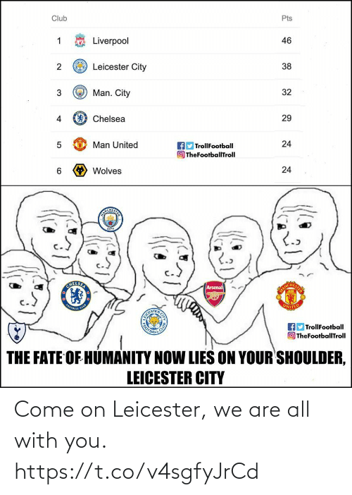 Arsenal, Chelsea, and Club: Pts  Club  Liverpool  46  O Leicester City  38  O Man. City  32  O Chelsea  29  4  24  Man United  AD TrollFootball  O TheFootballTroll  > Wolves  24  6.  NCHEST  CITY  CHELSER  Arsenal  OOTEALE  CLUB  CLUB  BOTBALL  TrollFootball  TheFootballTroll  THE FATE OF HÚMANITY NOW LIES ON YOUR SHOULDER,  LEICESTER CITY  CITY  3. Come on Leicester, we are all with you. https://t.co/v4sgfyJrCd