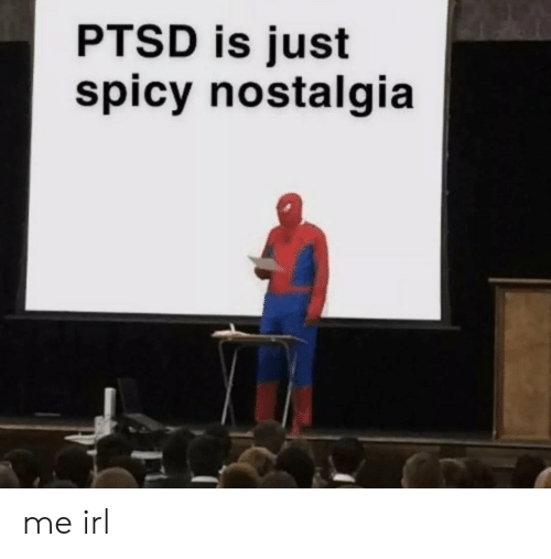 Nostalgia, Spicy, and Irl: PTSD is just  spicy nostalgia me irl