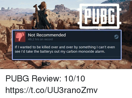 Video Games, Alarm, and Record: PUBC  Not Recommended  46.2 hrs on record  If I wanted to be killed over and over by something I can't even  see I'd take the batterys out my carbon monoxide alarm. PUBG Review: 10/10 https://t.co/UU3ranoZmv