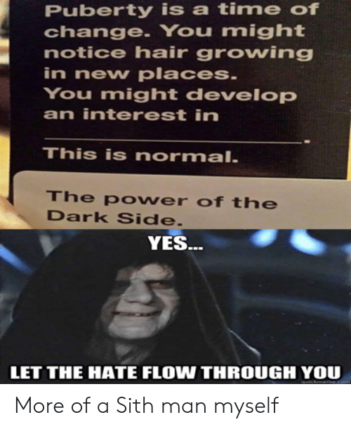 flow: Puberty is a time of  change. You might  notice hair growing  in new places.  You might develop  an interest in  This is normal.  The po wer of the  Dark Side.  YES..  LET THE HATE FLOW THROUGH YOU  cknerme More of a Sith man myself