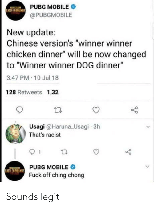 "thats racist: PUBG MOBILE .  @PUBGMOBILE  New update:  Chinese version's ""winner winner  chicken dinner"" will be now changed  to ""Winner winner DOG dinner""  3:47 PM 10 Jul 18  128 Retweets 1,32  Usagi @Haruna Usagi 3h  That's racist  PUBG MOBILE  Fuck off ching chong Sounds legit"