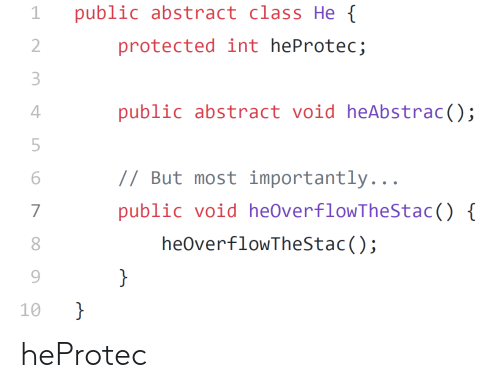 Class, Int, and Public: public abstract class He  1  protected int heProtec;  2  3  public abstract void heAbstrac();  4  // But most importantly...  6  public void heOverflowTheStac() {  heOverflowTheStac();  8  }  10  Ln  O N heProtec
