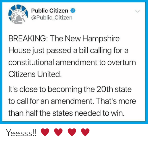 amendment: Public Citizen <  Public_Citizern  BREAKING: The New Hampshire  House just passed a bill calling for a  constitutional amendment to overturn  Citizens United.  It's close to becoming the 20th state  to call for an amendment. That's more  than half the states needed to win Yeesss!! ♥ ♥ ♥ ♥