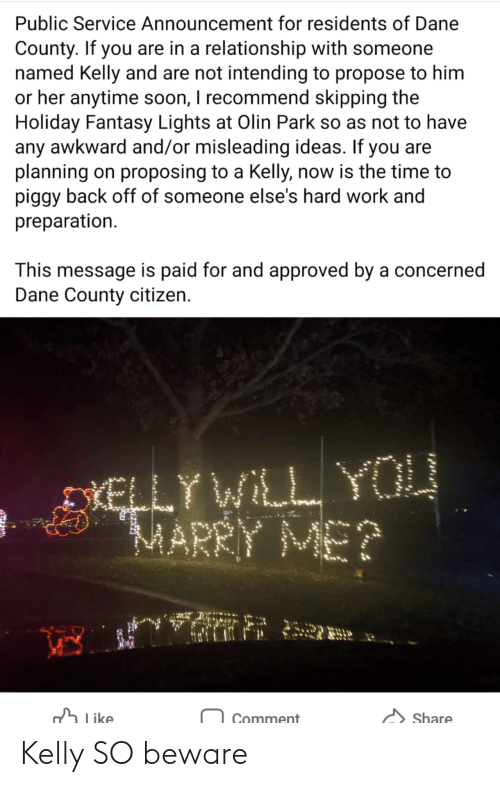 marry: Public Service Announcement for residents of Dane  County. If you are in a relationship with someone  named Kelly and are not intending to propose to him  or her anytime soon, I recommend skipping the  Holiday Fantasy Lights at Olin Park so as not to have  any awkward and/or misleading ideas. If you are  planning on proposing to a Kelly, now is the time to  piggy back off of someone else's hard work and  preparation.  This message is paid for and approved by a concerned  Dane County citizen.  DIELLY WILL YOU  MARRY ME?  h Like  Share  Comment Kelly SO beware