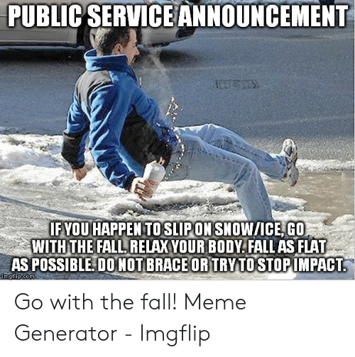 Fall Meme: PUBLIC SERVICEANNOUNCEMENT  IFYOU HAPPEN TOSLIPON SNOW/ICE, GO  WITH THE FALL, RELAX YOUR BODY. FALL AS FLAT  AS POSSIBLE DONOT BRACEOR TRYTO STOPIMPACT  imgtlip.com Go with the fall! Meme Generator - Imgflip