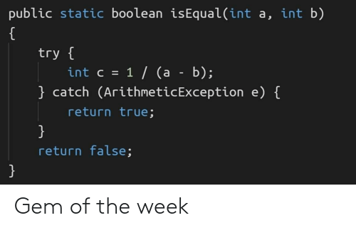 True, Gem, and Static: public static boolean isEqual(int a, int b)  try  intc 1/ (a - b);  catch (ArithneticException e) [  return true;  return false; Gem of the week