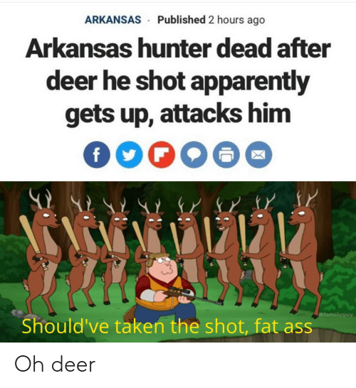 Deer: Published 2 hours ago  ARKANSAS  Arkansas humter dead after  deer he shot apparently  gets up, attacks him  #familyguy  Should've taken the shot, fat ass Oh deer