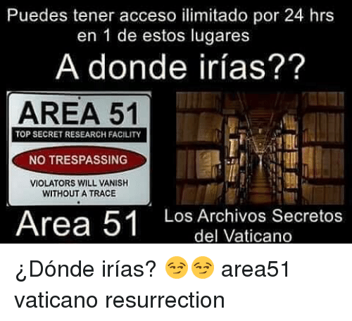 tracee: Puedes tener acceso ilimitado por 24 hrs  en 1 de estos lugares  A donde irías??  AREA 51  TOP SECRET RESEARCH FACILITY  NO TRESPASSING  VIOLATORS WILL VANISH  WITHOUT A TRACE  Area 51 Los Archivos Secretos  del Vaticano ¿Dónde irías? 😏😏 area51 vaticano resurrection