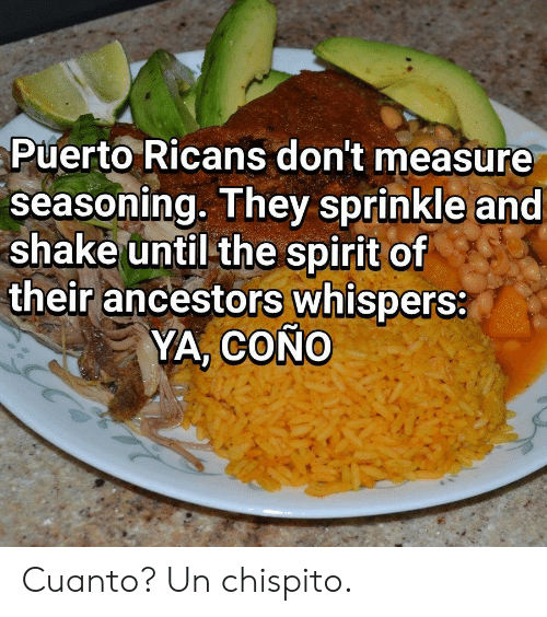measure: Puerto Ricans don't measure  seasoning. They sprinkle and  shake until the spirit of  their ancestors whispers:  YA, COÑO Cuanto? Un chispito.