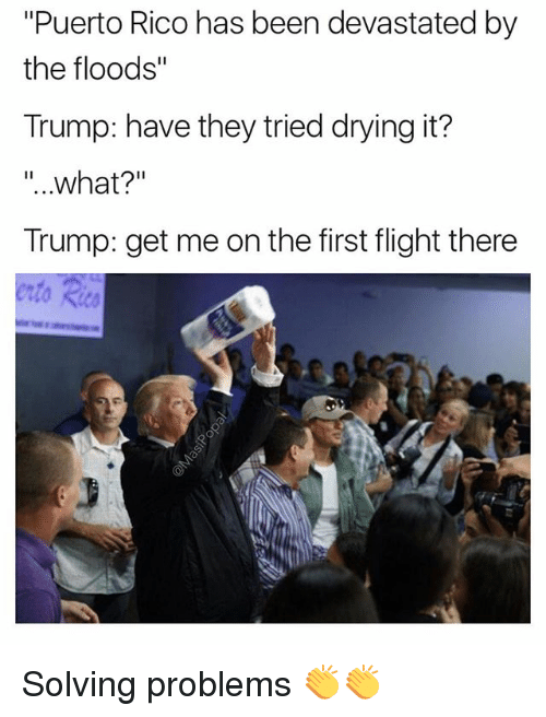 """Floods: """"Puerto Rico has been devastated by  the floods""""  Trump: have they tried drying it?  """"..what?""""  Trump: get me on the first flight there Solving problems 👏👏"""