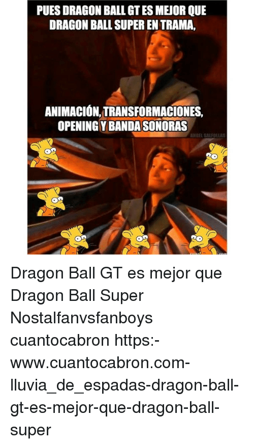 Dragon Ball Super: PUES DRAGON BALL GT ES MEJOR QUE  DRAGON BALL SUPER EN TRAMA,  ANIMACIÓN,TRANSFORMACIONES,  OPENING Y BANDASONORAS  B)HEEL SALFDLLAS Dragon Ball GT es mejor que Dragon Ball Super Nostalfanvsfanboys cuantocabron https:-www.cuantocabron.com-lluvia_de_espadas-dragon-ball-gt-es-mejor-que-dragon-ball-super