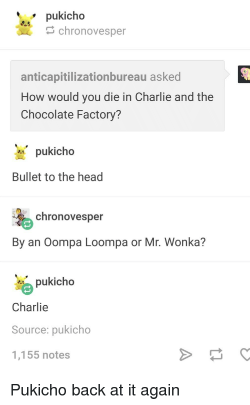 chocolate factory: pukicho  chronovesper  anticapitilizationbureau asked  How would you die in Charlie and the  Chocolate Factory?  pukicho  Bullet to the head  chronovesper  By an Oompa Loompa or Mr. Wonka?  pukicho  Charlie  Source: pukicho  1,155 notes Pukicho back at it again