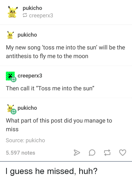 "Huh, Guess, and Moon: pukicho  creeperx3  pukicho  My new song toss me into the sun' will be the  antithesis to fly me to the moon  creeperx3  Then call it ""Toss me into the sun""  pukicho  What part of this post did you manage to  misS  Source: pukicho  5.597 notes I guess he missed, huh?"