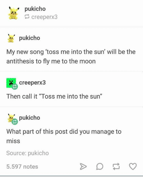 "Moon, Sun, and The Sun: pukicho  creeperx3  pukicho  My new song 'toss me into the sun' will be the  antithesis to fly me to the moon  creeperx3  Then call it ""Toss me into the sun""  pukicho  What part of this post did you manage  miss  Source: pukicho  5.597 notes"
