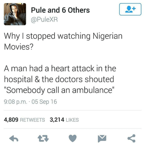 "doctors: Pule and 6 Others  @PuleXR  Why I stopped watching Nigerian  Movies?  A man had a heart attack in the  hospital & the doctors shouted  ""Somebody call an ambulance""  9:08 p.m. · 05 Sep 16  4,809 RETWEETS 3,214 LIKES"