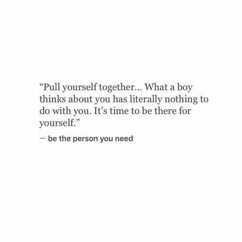 "Time, Boy, and You: ""Pull yourself together... What a boy  thinks about you has literally nothing to  do with you. It's time to be there for  yourself.""  be the person you need"