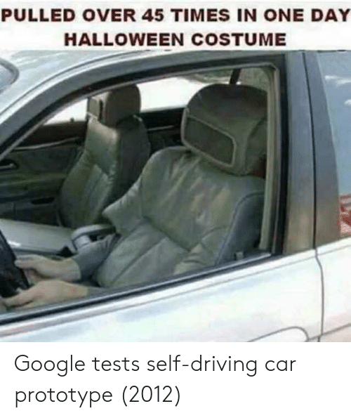 Driving, Google, and Halloween: PULLED OVER 45 TIMES IN ONE DAY  HALLOWEEN COSTUME Google tests self-driving car prototype (2012)