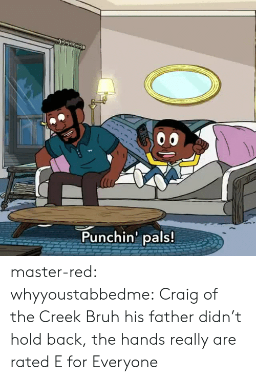Bruh, Tumblr, and Blog: Punchin' pals! master-red: whyyoustabbedme:   Craig of the Creek Bruh his father didn't hold back, the hands really are rated E for Everyone