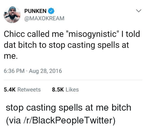 "Misogynistic: PUNKEN  @MAXOKREAM  Chicc called me ""misogynistic"" I told  dat bitch to stop casting spells at  me.  6:36 PM Aug 28, 2016  5.4K Retweets  8.5K Likes stop casting spells at me bitch (via /r/BlackPeopleTwitter)"