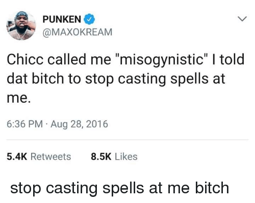 "Misogynistic: PUNKEN  @MAXOKREAM  Chicc called me ""misogynistic"" I told  dat bitch to stop casting spells at  me.  6:36 PM Aug 28, 2016  5.4K Retweets  8.5K Likes stop casting spells at me bitch"