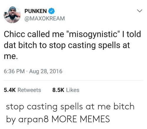 "Misogynistic: PUNKEN  @MAXOKREAM  Chicc called me ""misogynistic"" I told  dat bitch to stop casting spells at  me.  6:36 PM Aug 28, 2016  5.4K Retweets  8.5K Likes stop casting spells at me bitch by arpan8 MORE MEMES"