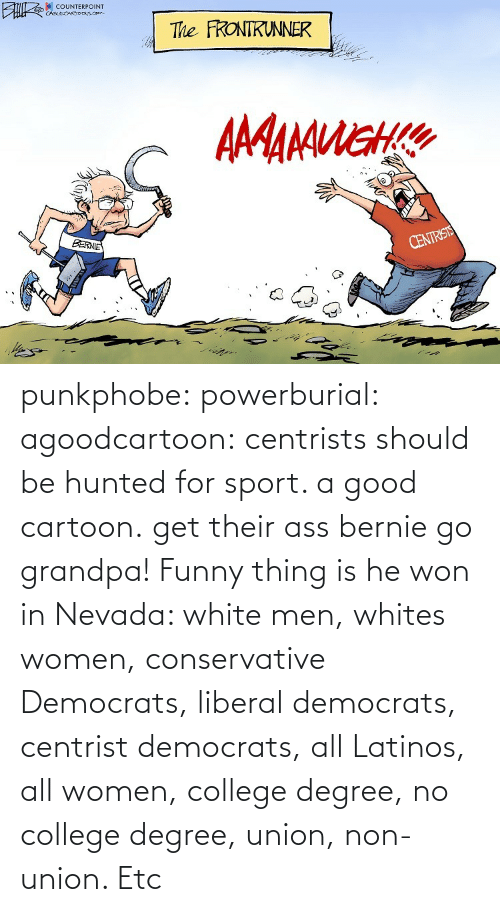 Hunted: punkphobe: powerburial:  agoodcartoon:  centrists should be hunted for sport. a good cartoon.   get their ass bernie  go grandpa!    Funny thing is he won in Nevada: white men, whites women, conservative Democrats, liberal democrats, centrist democrats, all Latinos, all women, college degree, no college degree, union, non-union. Etc