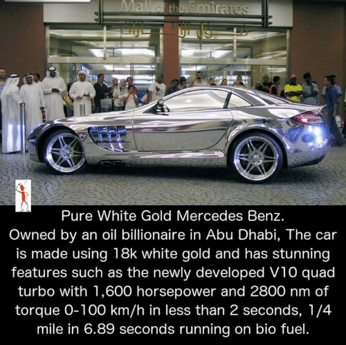abu: Pure White Gold Mercedes Benz  Owned by an oil billionaire in Abu Dhabi, The car  is made using 18k white gold and has stunning  features such as the newly developed V10 quad  turbo with 1,600 horsepower and 2800 nm of  torque O-100 km/h in less than 2 seconds, 1/4  mile in 6.89 seconds running on bio fuel