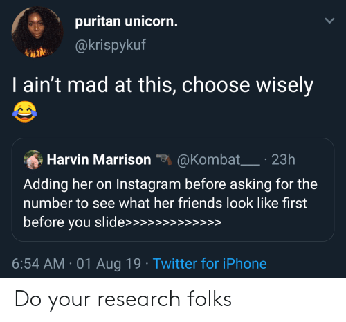 Choose Wisely: puritan unicorn.  @krispykuf  I ain't mad at this, choose wisely  @Kombat 23h  Harvin Marrison  Adding her on Instagram before asking for the  number to see what her friends look like first  before you slide>>>  >>  >>>>>  6:54 AM 01 Aug 19 Twitter for iPhone Do your research folks