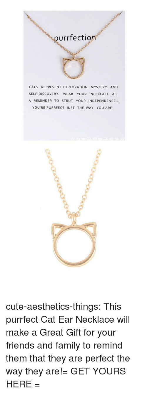 exploration: purrfection  CATS REPRESENT EXPLORATION. MYSTERY AND  SELF-DISCOVERY. WEAR YOUR NECKLACE AS  A REMINDER TO STRUT YOUR INDEPENDENCE...  YOU'RE PURRFECT JUST THE WAY YOU ARE. cute-aesthetics-things:  This purrfect Cat Ear Necklace will make a Great Gift for your friends and family to remind them that they are perfect the way they are!= GET YOURS HERE =