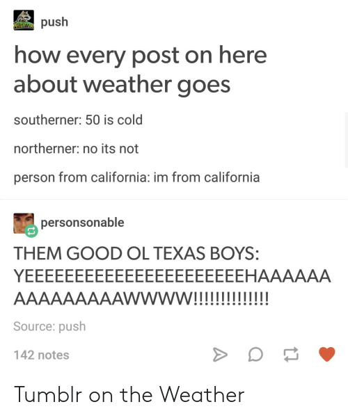 Tumblr On: push  how every post on here  about weather goes  southerner: 50 is cold  northerner: no its not  person from california: im from california  personsonable  THEM GOOD OL TEXAS BOYS:  Source: push  142 notes Tumblr on the Weather