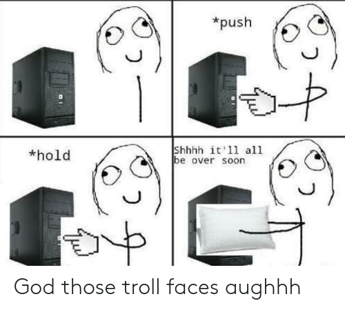 troll faces: *push  Shhhh it'11 all  be over soon  *hold God those troll faces aughhh