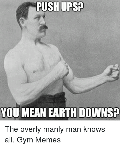 Overly Manly: PUSH UPS  YOU MEAN EARTH DOWNS  quick meme com The overly manly man knows all.