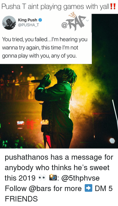 Friends, Memes, and Pusha T.: Pusha T aint playing games with yall!!  King Push  @PUSHALT  C@  You tried, you failed...l'm hearing you  wanna try again, this time I'm not  gonna play with you, any of you. pushathanos has a message for anybody who thinks he's sweet this 2019 👀 📸: @5thphvse Follow @bars for more ➡️ DM 5 FRIENDS