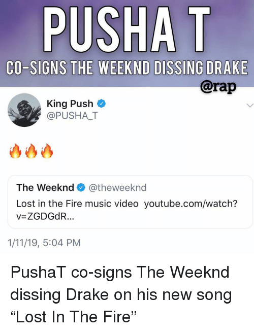 """Pusha T.: PUSHA T  CO-SIGNS THE WEEKND DISSING DRAKE  @rap  King Push  @PUSHAT  The Weeknd@theweeknd  Lost in the Fire music video youtube.com/watch?  v=ZGDGdR  1/11/19, 5:04 PM PushaT co-signs The Weeknd dissing Drake on his new song """"Lost In The Fire"""""""