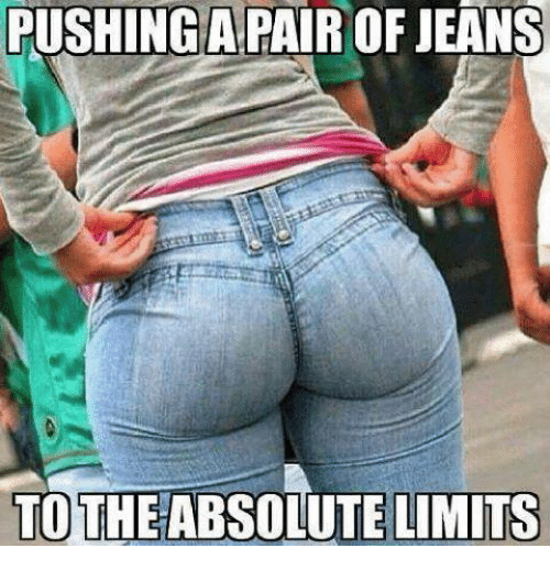 Memes, Limited, and 🤖: PUSHINGA PAIR OF JEANS  TO THE ABSOLUTE LIMITS