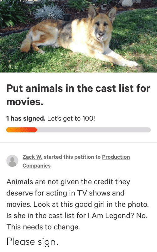 Animals, Movies, and TV Shows: Put animals in the cast list for  movies.  1 has signed. Let's get to 100!  Zack W.started this petition to Production  Companies  Animals are not given the credit they  deserve for acting in TV shows and  movies. Look at this good girl in the photo.  Is she in the cast list for I Am Legend? No.  This needs to change. Please sign.