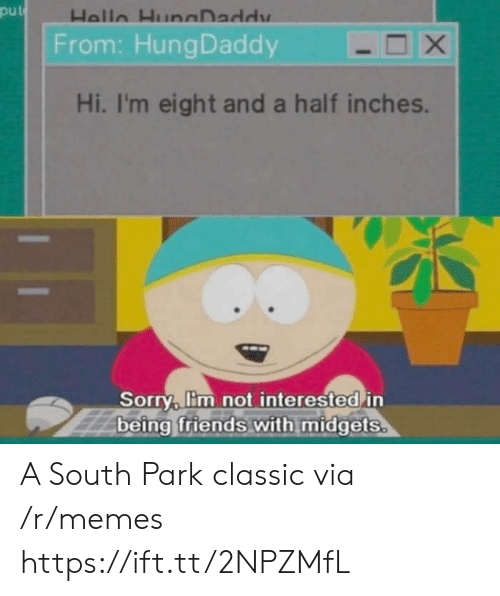 South Park: put  From: HungDaddy  Hi, I'm eight and a half inches.  Sorry, lim not interested in  being friends with midgets A South Park classic via /r/memes https://ift.tt/2NPZMfL