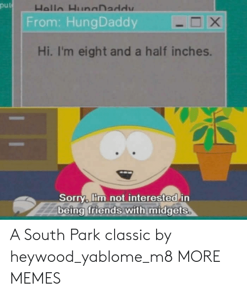 South Park: put  From: HungDaddy  Hi, I'm eight and a half inches.  Sorry, lim not interested in  being friends with midgets A South Park classic by heywood_yablome_m8 MORE MEMES