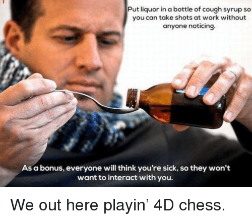 Memes, Work, and Chess: Put liquor in a bottle of cough syrup so  you can take shots at work without  anyone noticing.  As a bonus, everyone will think you're sick, so they won't  want to interact with you. We out here playin' 4D chess.