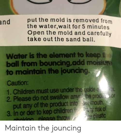 Children, Water, and Engrish: put the mold is removed from  the water,wait for 5 minutes  pen the mold and carefully  take out the sand ball.  and  Water is the element to keep f  ball from bouncing,add moisin  to maintain the jouncing  Caution:  1. Children must use under the guide s  2. Please do not swallow anye proc or  put any of the product into mouth.  3. In or der to kep children o risk of  nhoking nlease throw  S.  plastic Maintain the jouncing