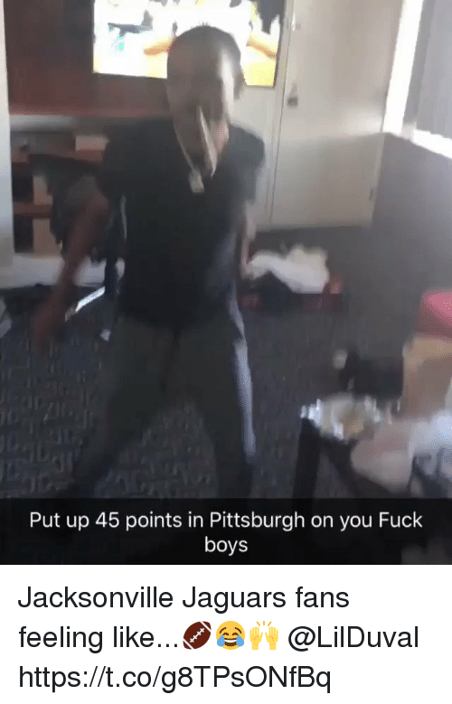 Fuck, Pittsburgh, and Boys: Put up 45 points in Pittsburgh on you Fuck  boys Jacksonville Jaguars fans feeling like...🏈😂🙌 @LilDuval https://t.co/g8TPsONfBq