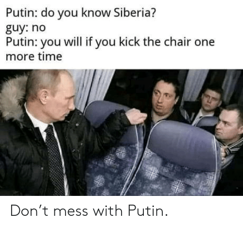 Chair: Putin: do you know Siberia?  guy: no  Putin: you will if you kick the chair one  more time Don't mess with Putin.