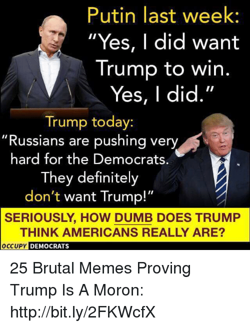 """yes i did: Putin last week  Yes, I did want  Trump to win.  Yes, I did.""""  Trump today:  """"Russians are pushing very  hard for the Democrats.  They definitely  don't want Trump!""""  SERIOUSLY, HOW DUMB DOES TRUMP  THINK AMERICANS REALLY ARE?  PY DEMOCRATS 25 Brutal Memes Proving Trump Is A Moron: http://bit.ly/2FKWcfX"""
