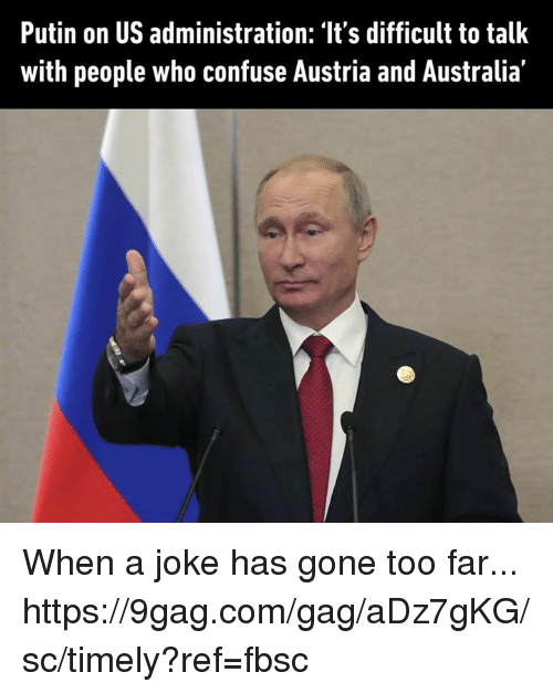 9gag, Dank, and Australia: Putin on US administration: 'It's difficult to talk  with people who confuse Austria and Australia' When a joke has gone too far... https://9gag.com/gag/aDz7gKG/sc/timely?ref=fbsc
