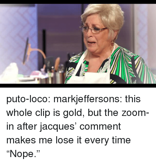 """loco: puto-loco:  markjeffersons: this whole clip is gold, but the zoom-in after jacques' comment makes me lose it every time """"Nope."""""""