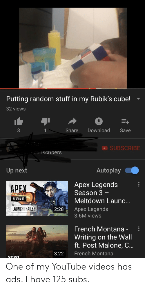 French Montana: Putting random stuff in my Rubik's cube!  32 views  Share  Download  Save  SUBSCRIBE  uDscribers  Autoplay  Up next  Apex Legends  Season 3 -  APEX  LEGENOS  SEASON 03,  Meltdown Laun..  LAUNCH TRAILER  Apex Legends  2:28  3.6M views  French Montana -  Writing on the Wall  ft. Post Malone, C... One of my YouTube videos has ads. I have 125 subs.