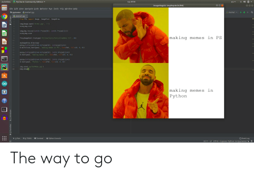 """Refactor: PyCharm Community Edition  нд 20:36  Activities  en  ImageMagick: tmp9vqr4n54.PNG  File Edit View Navigate Code Refactor Run Iools VCS Window Help  pymeme meme1.py  meme1  meme1.py  from PIL import Image, ImageFont, ImageDraw  img-Image.open('drake.jpg', 'r')  size-img.size  EN  img-img.resize( (int (0.7*size [0] ), int(0.7*size[1] ) ))  size-img.size  making memes in PS  fnt-ImageFont.truetype ('Pillow/Tests/fonts/FreeMono.ttf, 36)  10  d-ImageDraw.Draw(img)  pos1-(int (sizel01/2+0.01*size [01), int (size[11/4))  d.multiline text (posl, """"making memes in PS"""", font-fnt, fill=(0, 0, 0))  11  12  13  14  pos2-(int(size[0]/2+0.01*size [0] ), int (2.9*size [ 1 ] /4) )  d.text (pos2, """"making memes in"""", font-fnt, fill-(0, 0 , 0))  15  16  17  pos3(int(size[01/2+0.01 size [0] ), int (3.1 size[1]/4))  d.text (pos3, """"Python , font-fnt, fill-(0, 0 , 0))  18  19  20  PC  img.savepythonMeme.jpg')  img.show  21  22  making memes  in  Python  ?  E6: TODO  Python Console  Q Event Log  Terminal  4: Run  22:11 LF UTF-8 4 spaces Python 3.6 (pymeme)  2: Favorites  7: Structure The way to go"""