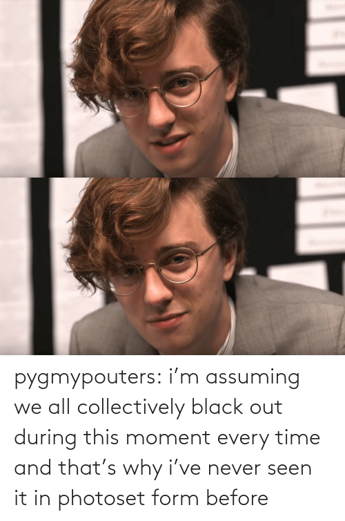 seen: pygmypouters: i'm assuming we all collectively black out during this moment every time and that's why i've never seen it in photoset form before